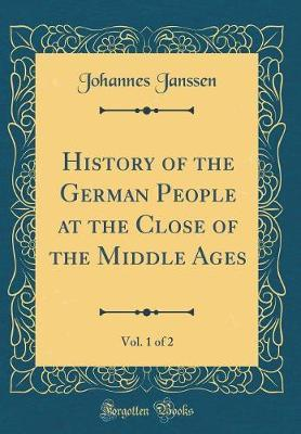 History of the German People at the Close of the Middle Ages, Vol. 1 of 2 (Classic Reprint) by Johannes Janssen