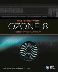 Mastering with Ozone 8: iZotope Official Curriculum by Frank Cook