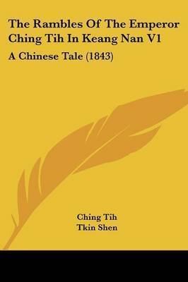 The Rambles Of The Emperor Ching Tih In Keang Nan V1: A Chinese Tale (1843) by Ching Tih