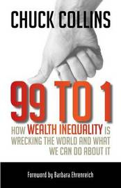 99 to 1: How Wealth Inequality Is Wrecking the World and What We Can Do About It by Chuck Collins