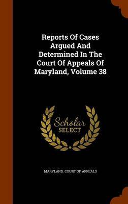 Reports of Cases Argued and Determined in the Court of Appeals of Maryland, Volume 38