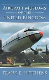 Aircraft Museums of the United Kingdom by Frank E Hitchens