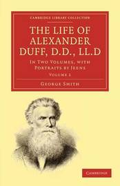 The The Life of Alexander Duff, D.D., LL.D 2 Volume Set The Life of Alexander Duff, D.D., LL.D: Volume 1 by George Smith