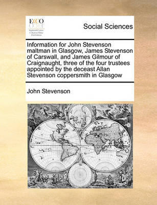 Information for John Stevenson Maltman in Glasgow, James Stevenson of Carswall, and James Gilmour of Craignaught, Three of the Four Trustees Appointed by the Deceast Allan Stevenson Coppersmith in Glasgow by John Stevenson image
