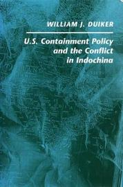 U. S. Containment Policy and the Conflict in Indochina by William J Duiker