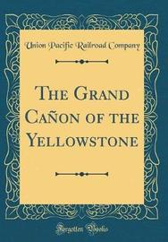 The Grand Ca�on of the Yellowstone (Classic Reprint) by Union Pacific Railroad Company