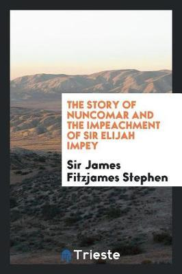 The Story of Nuncomar and the Impeachment of Sir Elijah Impey by Sir James Fitzjames Stephen