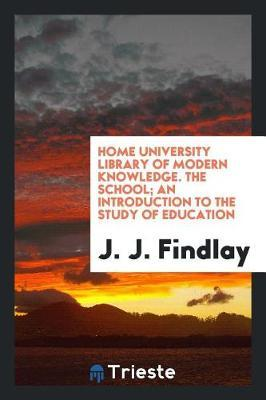 Home University Library of Modern Knowledge. the School; An Introduction to the Study of Education by J J Findlay