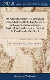 On National Greatness. a Thanksgiving Sermon, Delivered to the First Society in Say-Brook, November 29th, 1792. Frederick W. Hotchkiss, A.M. Pastor of the First Church in Say-Brook by Frederick William Hotchkiss image