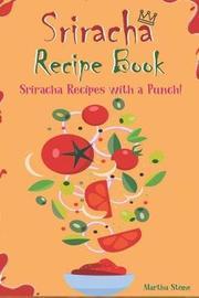Sriracha Recipe Book by Martha Stone