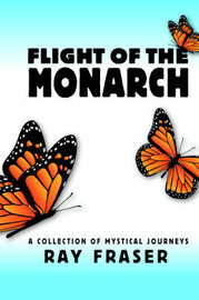 Flight of the Monarch: A Collection of Mystical Journeys by Ray Fraser