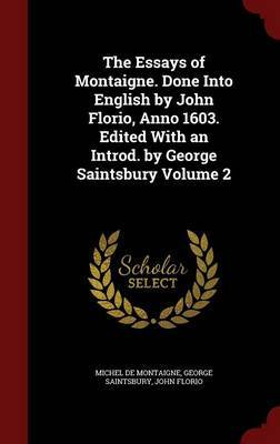 The Essays of Montaigne. Done Into English by John Florio, Anno 1603. Edited with an Introd. by George Saintsbury Volume 2 by Michel Montaigne