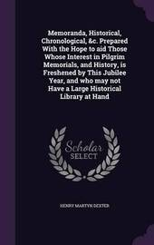 Memoranda, Historical, Chronological, &C. Prepared with the Hope to Aid Those Whose Interest in Pilgrim Memorials, and History, Is Freshened by This Jubilee Year, and Who May Not Have a Large Historical Library at Hand by Henry Martyn Dexter