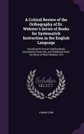 A Critical Review of the Orthography of Dr. Webster's Series of Books for Systematick Instruction in the English Language by Lyman Cobb image