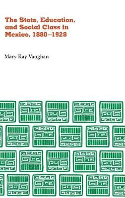 State, Education, and Social Class in Mexico, 1880-1928 by Mary Kay Vaughn