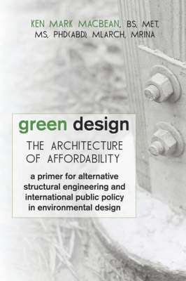 Green Design: The Architecture of Affordability: A Primer for Alternative Structural Engineering and International Public Policy in by Ken Mark MacBean