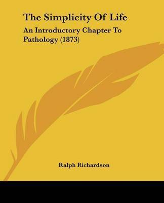 The Simplicity Of Life: An Introductory Chapter To Pathology (1873) by Ralph Richardson