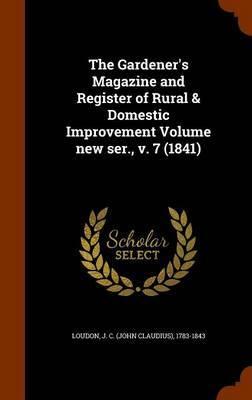The Gardener's Magazine and Register of Rural & Domestic Improvement Volume New Ser., V. 7 (1841)