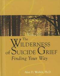 The Wilderness of Suicide Grief by Alan D Wolfelt