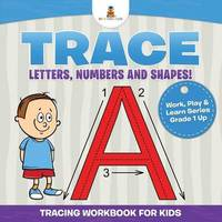 Trace Letters, Numbers and Shapes! (Tracing Workbook for Kids) Work, Play & Learn Series Grade 1 Up by Baby Professor