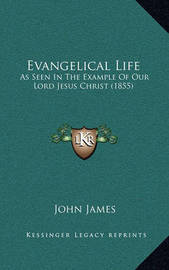 Evangelical Life Evangelical Life: As Seen in the Example of Our Lord Jesus Christ (1855) as Seen in the Example of Our Lord Jesus Christ (1855) by John James