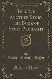 Tell Me Another Story the Book of Story Programs (Classic Reprint) by Carolyn Sherwin Bailey
