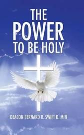 The Power to Be Holy by Deacon Bernard R Swift D Min