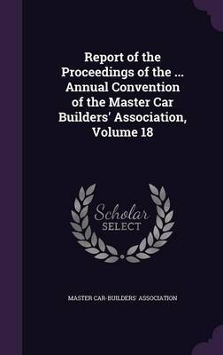 Report of the Proceedings of the ... Annual Convention of the Master Car Builders' Association, Volume 18