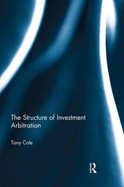 The Structure of Investment Arbitration by Tony Cole