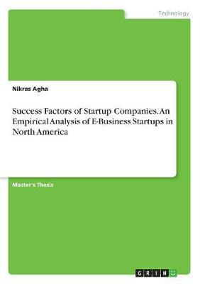 Success Factors of Startup Companies. an Empirical Analysis of E-Business Startups in North America by Nikras Agha