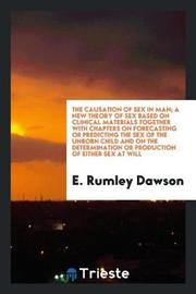 The Causation of Sex in Man; A New Theory of Sex Based on Clinical Materials Together with Chapters on Forecasting or Predicting the Sex of the Unborn Child and on the Determination or Production of Either Sex at Will by E. Rumley Dawson image