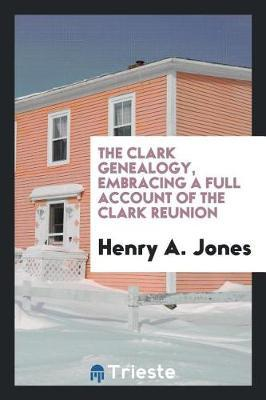 The Clark Genealogy, Embracing a Full Account of the Clark Reunion by Henry A Jones image