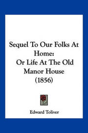 Sequel to Our Folks at Home: Or Life at the Old Manor House (1856) by Edward Toliver
