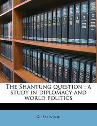 The Shantung Question: A Study in Diplomacy and World Politics by Ge-Zay Wood