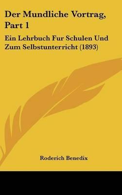 Der Mundliche Vortrag, Part 1: Ein Lehrbuch Fur Schulen Und Zum Selbstunterricht (1893) by Roderich Benedix image
