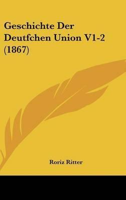 Geschichte Der Deutfchen Union V1-2 (1867) by Roriz Ritter