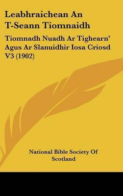 Leabhraichean an T-Seann Tiomnaidh: Tiomnadh Nuadh AR Tighearn' Agus AR Slanuidhir Iosa Criosd V3 (1902) by Bible Society of Scotland National Bible Society of Scotland
