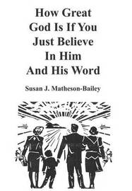 How Great God is If You Just Believe in Him and His Word by Susan J. Matheson-Bailey image