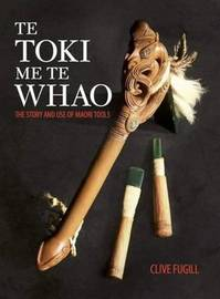 Te Toki Me Te Whao: the Story of Maori Carving Tools by Clive Fugill