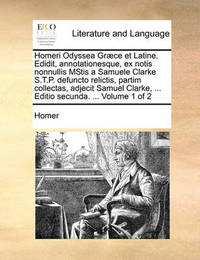 Homeri Odyssea Gr]ce Et Latine. Edidit, Annotationesque, Ex Notis Nonnullis Mstis a Samuele Clarke S.T.P. Defuncto Relictis, Partim Collectas, Adjecit Samuel Clarke, ... Editio Secunda. ... Volume 1 of 2 by Homer