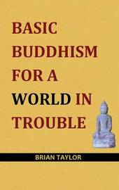 Basic Buddhism for a World in Trouble by Brian F. Taylor