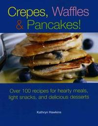 Crepes, Waffles and Pancakes! Over 100 Recipes for Hearty Meals, Light Snacks, and Delicious Desserts by Kathryn Hawkins image