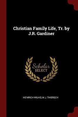 Christian Family Life, Tr. by J.R. Gardiner by Heinrich Wilhelm J Thiersch image