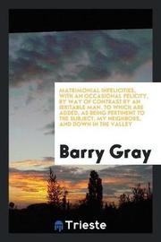 Matrimonial Infelicities, with an Occasional Felicity, by Way of Contrast by an Irritable Man. to Which Are Added, as Being Pertinent to the Subject, My Neighbors, and Down in the Valley by Barry Gray