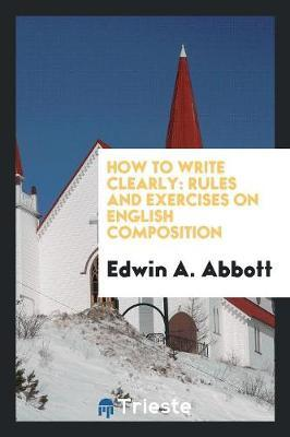 How to Write Clearly. Rules and Exercises on English Composition by Edwin A Abbott