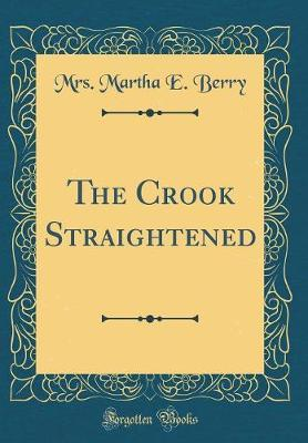 The Crook Straightened (Classic Reprint) by Mrs Martha E Berry image