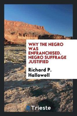 Why the Negro Was Enfranchised. Negro Suffrage Justified by Richard P Hallowell