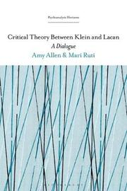 Critical Theory Between Klein and Lacan by Mari Ruti