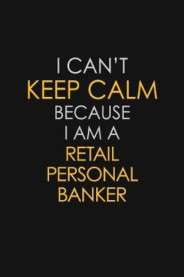 I Can't Keep Calm Because I Am A Retail Personal Banker by Blue Stone Publishers