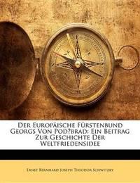 Der Europische Frstenbund Georgs Von Podbrad: Ein Beitrag Zur Geschichte Der Weltfriedensidee by Ernst Bernhard Joseph Theodor Schwitzky image